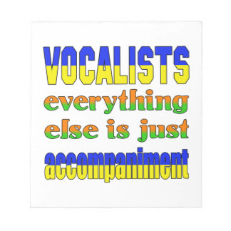 Vocalists Everything else is just accompaniment Notepads