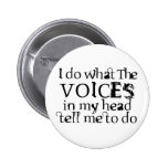 Voices in my head pinback buttons