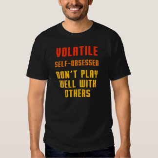 Volatile Self-obsessed Don't play well with others Tees
