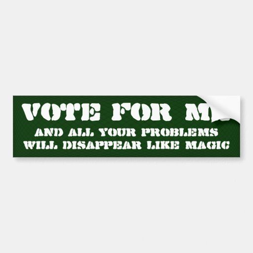 Vote for me and you problems will go away bumper stickers
