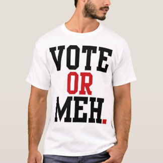 VOTE OR MEH. T-Shirt