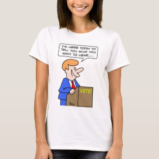vote tell you what you want to hear politician T-Shirt