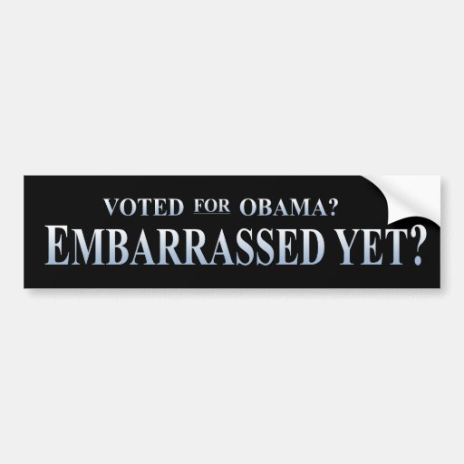 Voted for Obama? Embarrassed Yet? Bumper Stickers