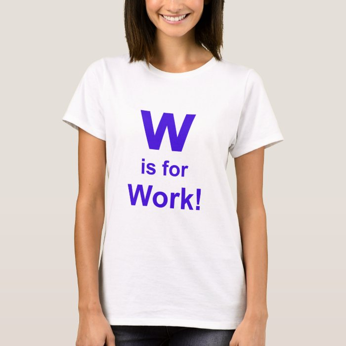 W is for Work T-Shirt