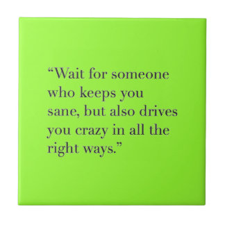 WAIT FOR SOMEONE WHO KEEPS YOU SANE BUT DRIVES YOU SMALL SQUARE TILE