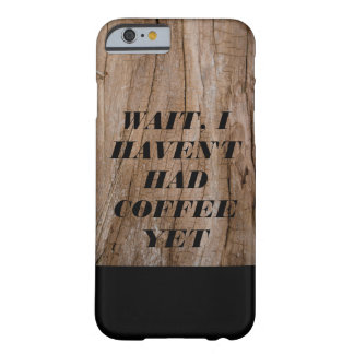 Wait, I Haven't Had Coffee Yet Wooden Effect+Text Barely There iPhone 6 Case