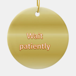 Wait patiently ceramic ornament