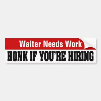 Waiter Needs Work - Honk If You're Hiring Bumper Sticker