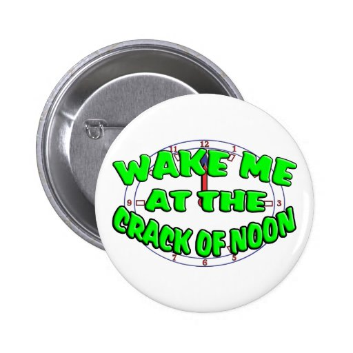 Wake Me At The Crack Of Noon Pinback Buttons