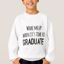 Wake me up when it's time to graduate sweatshirt