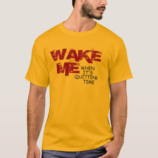 Wake Me When It's Quitting Time (Basic T) T-Shirt