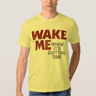 WAKE ME WHEN IT'S QUITTING TIME (distressed) Shirt