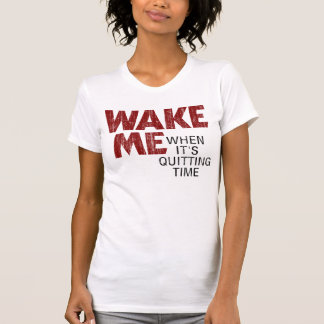 WAKE ME WHEN IT'S QUITTING TIME (distressed) T Shirt