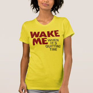 WAKE ME WHEN IT'S QUITTING TIME TEES