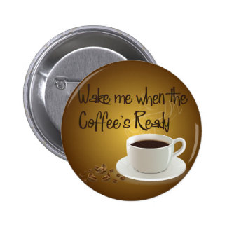 Wake Me When the Coffee s Ready Pinback Buttons