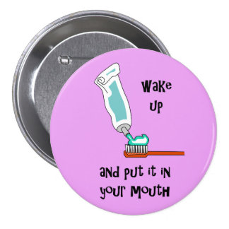 Wake Up and put it in your mouth! Brush Teeth Pinback Button