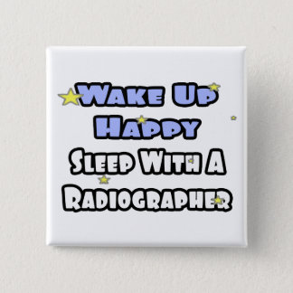 Wake Up Happy .. Sleep With a Radiographer Pinback Button