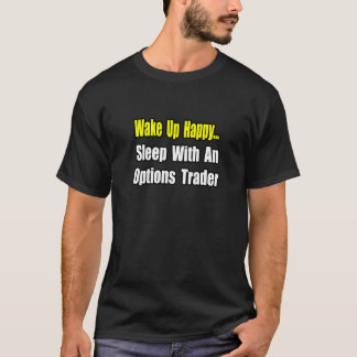 Wake Up Happy...Sleep With an Options Trader T-Shirt
