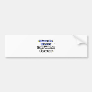 Wake Up Happy Sleep With an Orthotist Bumper Stickers