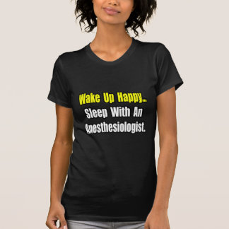 Wake Up Happy...Sleep With Anesthesiologist T Shirts