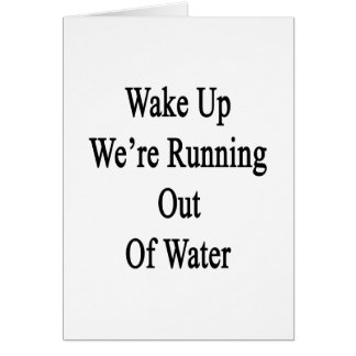 Wake Up We're Running Out Of Water Card