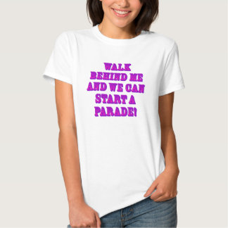 Walk Behind Me and We Can Start a Parade! Tee Shirt