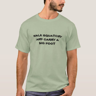 Walk squatchy and Carry A Big foot T-Shirt