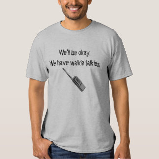 walkie talkie, We'll be okay. We h... - Customized T Shirt