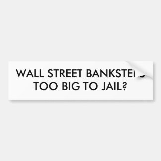 WALL STREET BANKSTERSTOO BIG TO JAIL? BUMPER STICKER