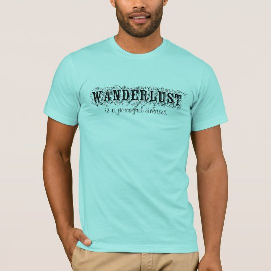 Wanderlust Is a Powerful Sickness T-Shirt