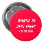 Wanna Be Debt FREE?  , Ask Me How 3 Inch Round Button