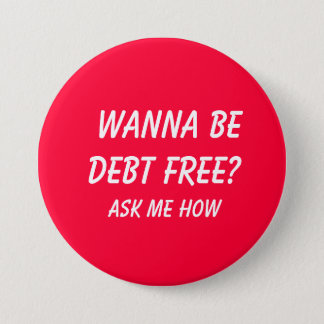 Wanna Be Debt FREE?  , Ask Me How Pinback Button