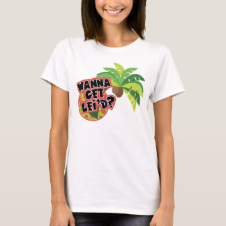 Wanna Get Lei'd? T-Shirt