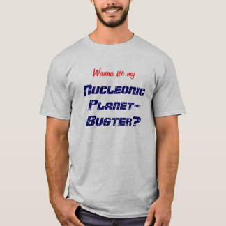 Wanna see my Nucleonic Planet-Buster? T-Shirt