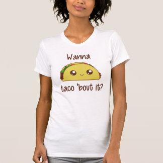 Wanna Taco 'Bout It? T Shirts