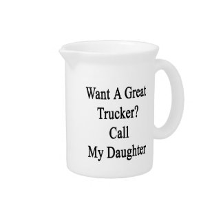 Want A Great Trucker Call My Daughter Drink Pitchers