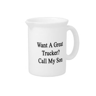 Want A Great Trucker Call My Son Beverage Pitcher