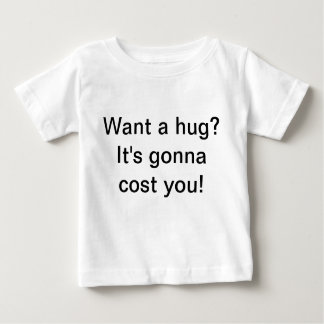 want a hug? its gonna cost you! baby T-Shirt