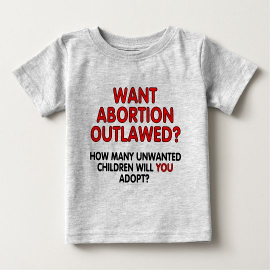 Want abortion outlawed? How many unwanted... Baby T-Shirt