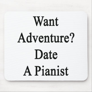 Want Adventure Date A Pianist Mouse Pad