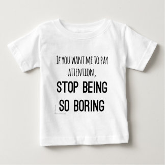 Want me to pay attention, stop being so boring baby T-Shirt
