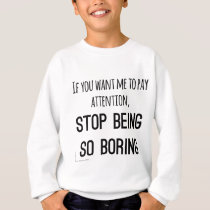 Want me to pay attention, stop being so boring sweatshirt