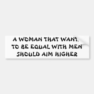 Want To Be Equal With Men? Aim Higher! Car Bumper Sticker