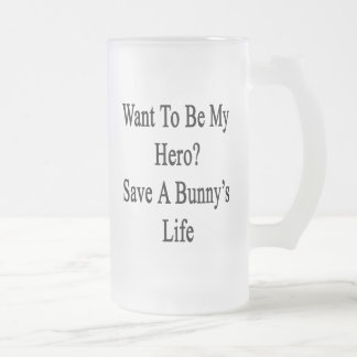Want To Be My Hero Save A Bunny's Life 16 Oz Frosted Glass Beer Mug