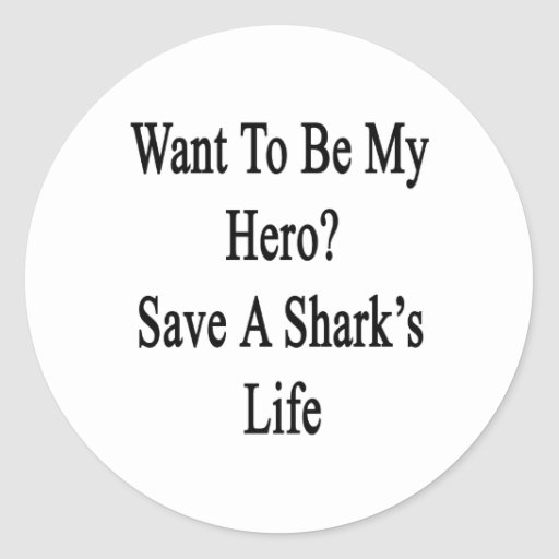 Want To Be My Hero Save A Shark's Life Classic Round Sticker