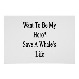 Want To Be My Hero Save A Whale s Life Posters