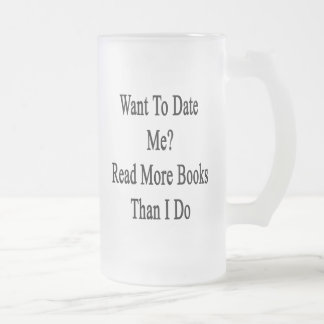 Want To Date Me Read More Books Than I Do 16 Oz Frosted Glass Beer Mug