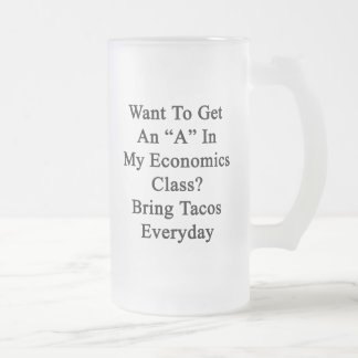 Want To Get An A In My Economics Class Bring Tacos 16 Oz Frosted Glass Beer Mug