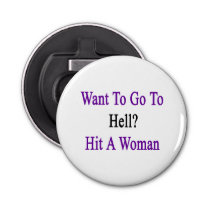 Want To Go To Hell Hit A Woman Bottle Opener