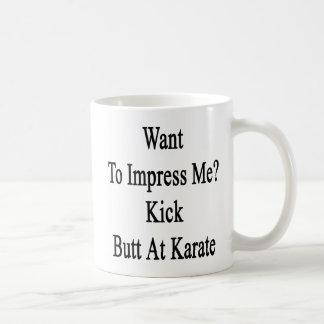 Want To Impress Me Kick Butt At Karate Coffee Mug